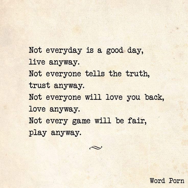 Not Everyone Tells The Truth Trust Anyway Not Everyone Will Love You Back Love Anyway Not Eery Game Will Be Fair Play Anyway