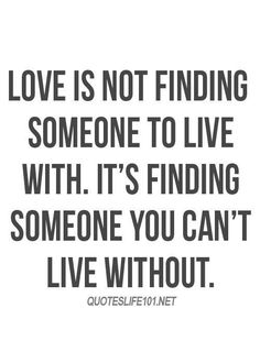 Love Is Not Finding Someone To Live With Its Finding Someone You Cant Live Without