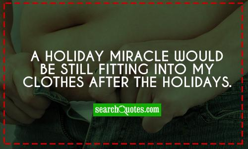 A Holiday Miracle Would Be Still Fitting Into My Clothes After The Holidays