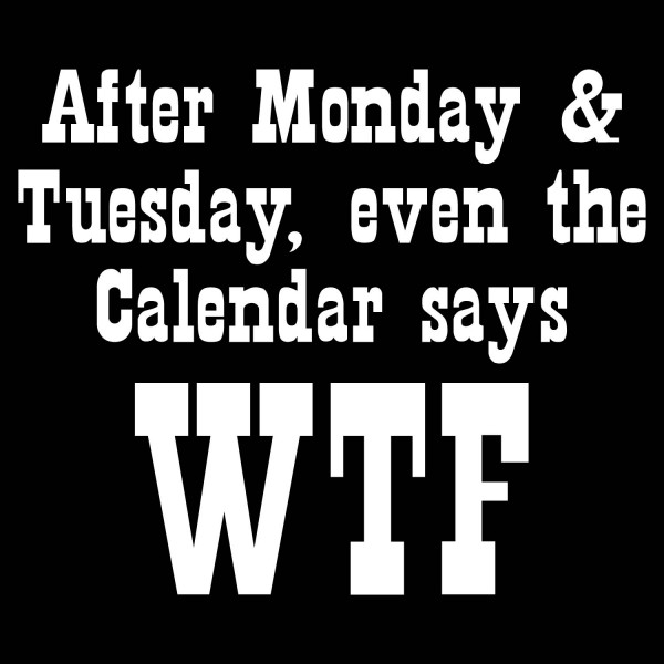 After Monday And Tuesday Even The Calendar Says Wtf Okay I Would Not Actually Use This In Normal Conversations But It Is Funny And True