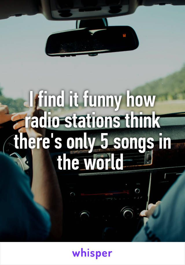 I Find It Funny How Radio Stations Think Theres Only Songs In The World