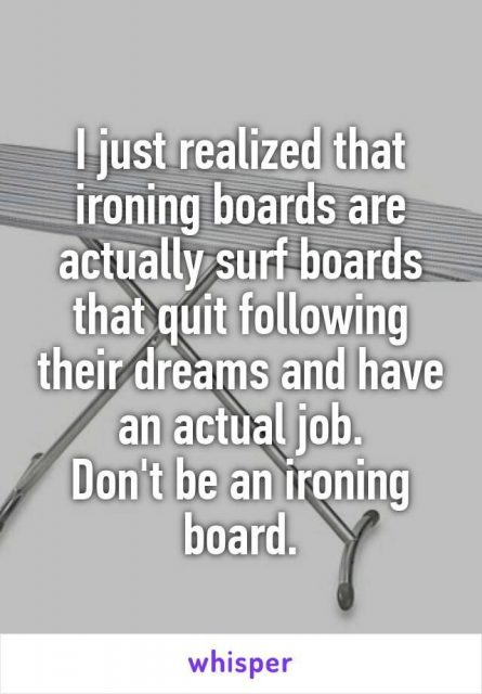 I Just Realized That Ironing Boards Are Actually Surf Boards That Quit Following Their Dreams And