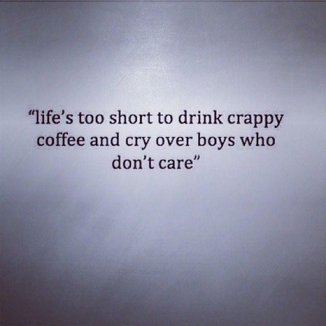 Lifes Too Short To Drinkpy Coffee And Cry Over Boys Who Dont Care True And Where Was This Motto When I Was In My Youth