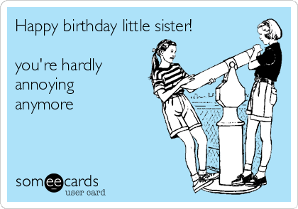Happy Birthday Little Sister Youre Hardly Annoying Anymore