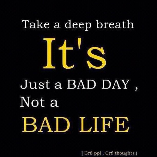 We All Get Caught Up In Thinking A Bad Day Is A Bad Life I Had A Bad Day For A Year Once But In The End