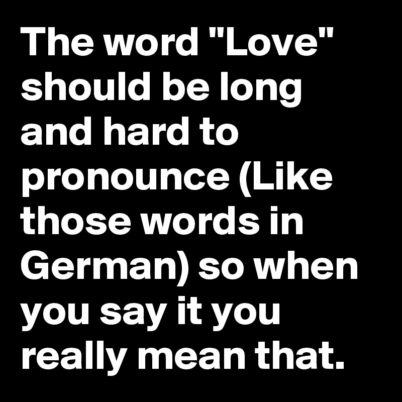 The Word Love Should Be Long And Hard Toounce Like Those Words