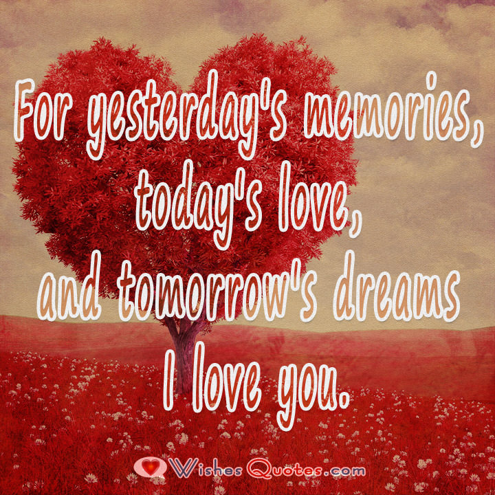 For Yesterdays Memories Todays Love And Tomorrows Dreams I Love You