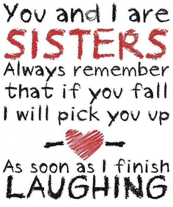 I Love This Because I Have A Sickness I Laugh At Fallers You And I Are Sisters Always Remember That If You Fall I Will Pick You Up