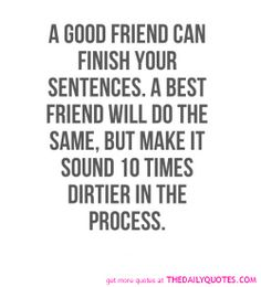A Good Friend Can Finish Your Sentences A Best Friend Will Do The Same But Make It Sound  Times Dirtier In The Process The Best Collection Of Quotes