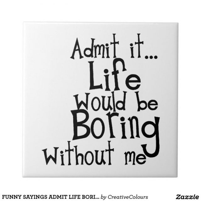 Boring Life Funny Quotes Life Sayings Tiles Life Sayings Decorative Ceramic Tile Designs Image
