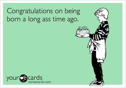 Funniest Birthday Cards Ever Funny Birthday Ecard Congratulations On Being Born A Long Time