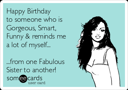 Happy Birthday To Someone Who Is Gorgeous Smart Funny Reminds Me A Lot