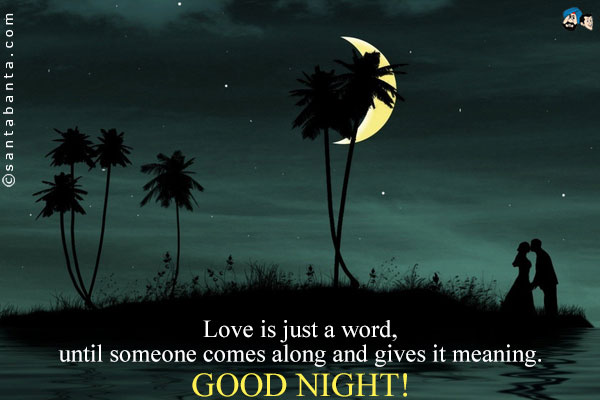 Love Is Just A Word Until Someone Comes Along And Gives It Meaning