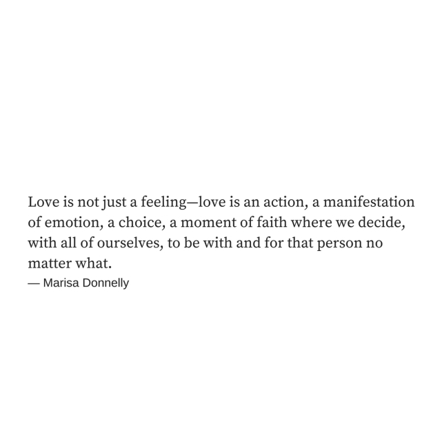 Love Is Not Just A Feeling Love Is An Action A Manifestation Of Emotion A Choice A Moment Of Faith Where We Decide With All Of Ourselves