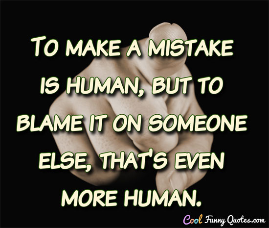 To Make A Mistake Is Human But To Blame It On Someone Else Thats