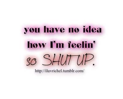 You Have No Idea How Im Feelin So Shutup Love Quote