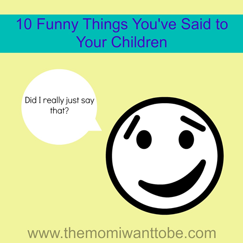 Funny Things Youve Said To Your Children
