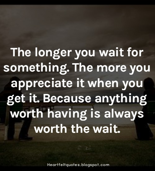 The Longer You Wait For Something The More You Appreciate It When You Get It Because Anything Worth Having Is Always Worth The Wait