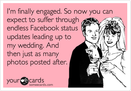 Im Finally Engaged So Now You Can Expect To Suffer Through Endless Facebook