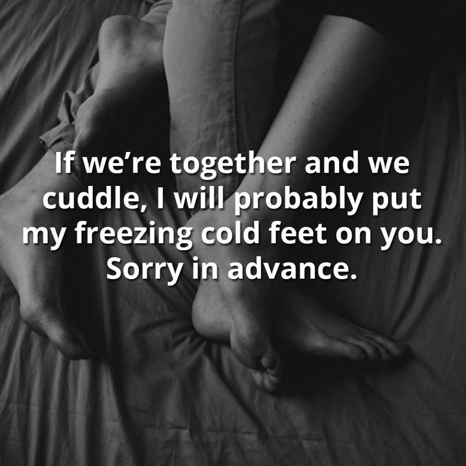 If Were Together And We Cuddle I Will Probably Put My Freezing Cold Love Sayingslove Quotes
