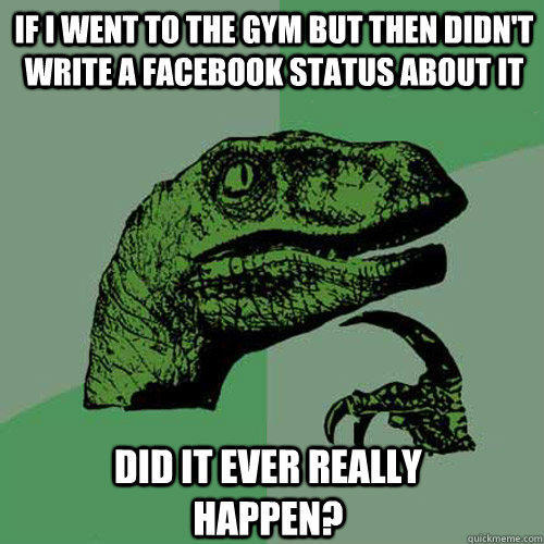 If I Went To The Gym But Then Didnt Write A Facebook Status About It Did It Ever Really Happen