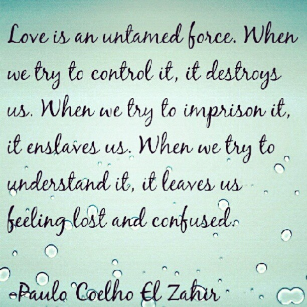 Love Is An Untamed Force When We Try To Control It It Destroys Us When We Try To Imprison It It Enslaves Us When We Try To Understand It