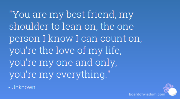 You Are My Best Friend My Shoulder To Lean On The One Person I Know