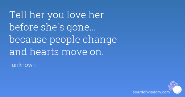 Tell Her You Love Her Before Shes Gone Because People Change And Hearts Move On