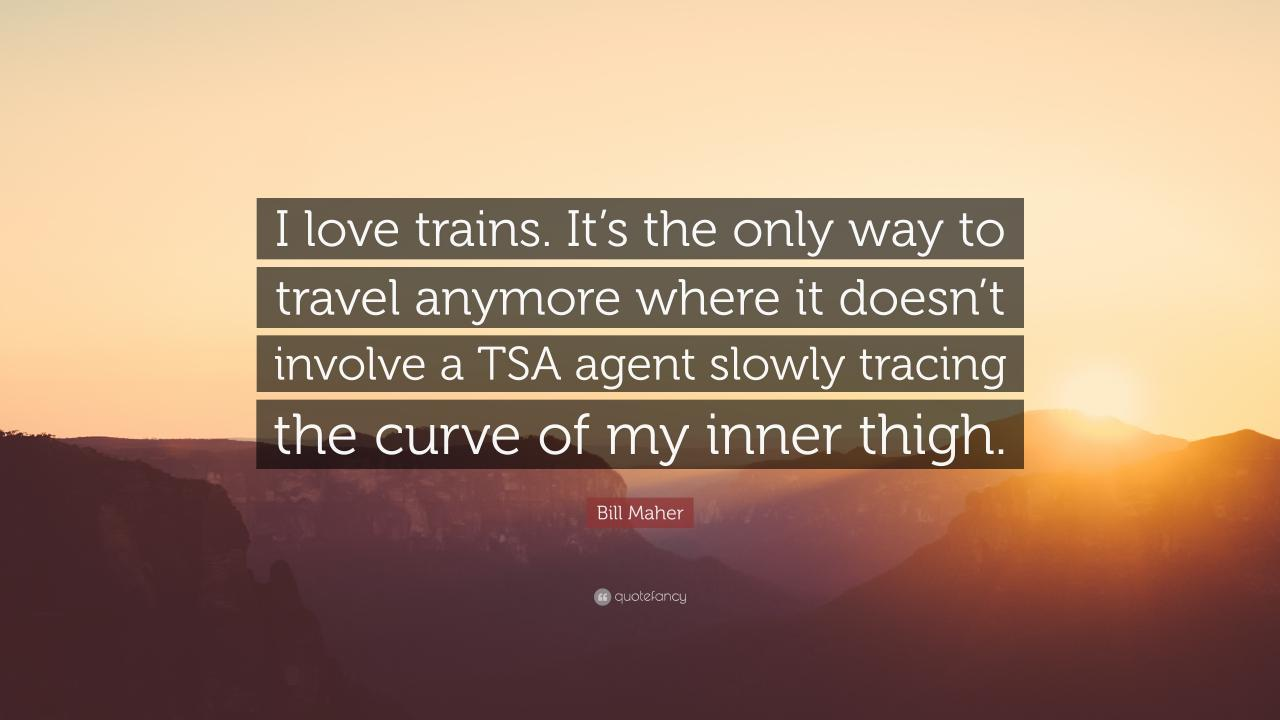 Bill Maher Quote I Love Trains Its The Only Way To Travel Anymore