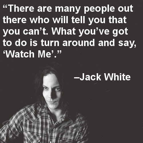 There Are Many People Out There Who Will Tell You That You Cant What Youve Got To Do Is Turn Around And Say Watch Me Jack White Oh