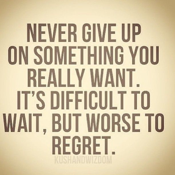 Never Give Up On Something You Really Want Its Difficult To Wait But Worse To Regret