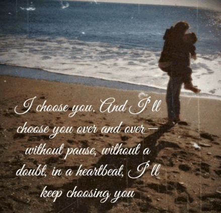 I Choose You And Ill Choose You Over And Over Without Pause Without A Doubt In A Heartbeat Ill Keep Choosing You Unknown Quotes Added By Becky