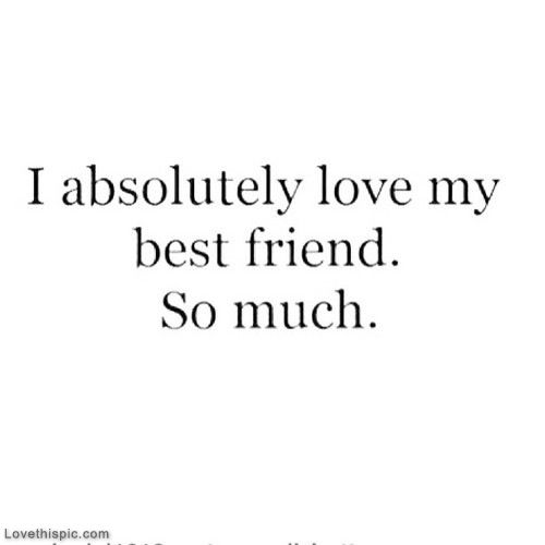 I Absolutely Love My Best Friend So Much Love Quotes Friendship Quote Friends Best Friends Bff Friendship Quotes Friend Quotes Bffs Best Friend Quotes