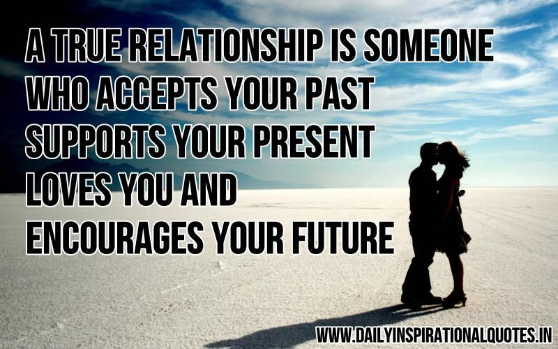 A True Relationship Is Someone Who Accepts Your Past Supports Your Present Loves You And Encourages Your Future