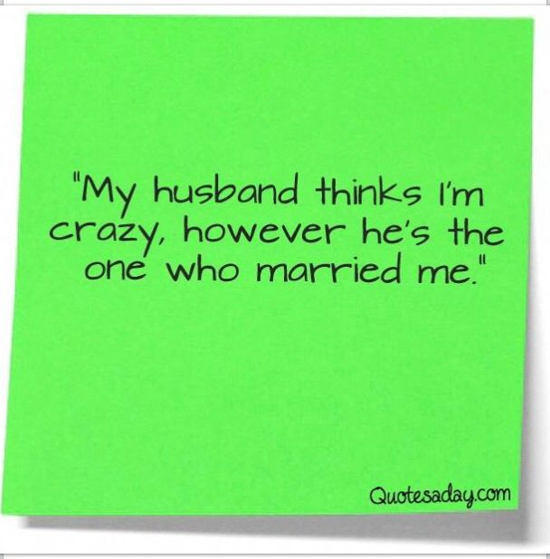 My Husband Thinks Im Crazyhowever Hes The One Who Married Me Funny Quote