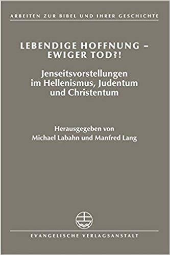 Lebendige Hoffnung Ewiger Tod Jenseitsvorstellungen Im Hellenismus Judentum Und Christentum Arbeiten Zur Bibel Und Ihrer Geschichte German Edition