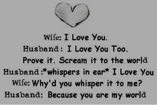 Wifeprove It Scream It To The World Husband Whispers In Ear I Love You Wife Whyd You Whisper It To Me Husband Because You Are My World