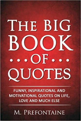 The Big Book Of Quotes Funny Inspirational And Motivational Quotes On Life Love And Much Else M Prefontaine  Amazon Com Books