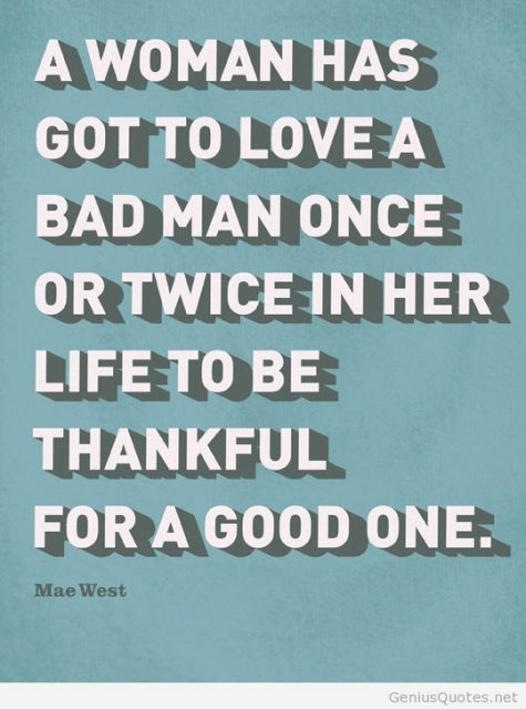 A Woman Has Got To Love A Bad Man Once Or Twice In Her Life To Be Thankful For A Good One And Im So Thankful
