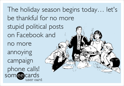 The Holiday Season Begins Today Lets Be Thankful For No More Stupid Political Posts On