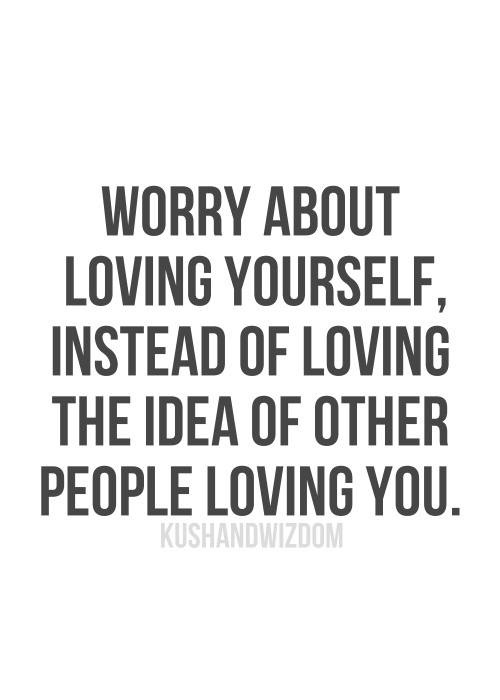 Worry About Loving Yourself Instead Of Loving The Idea Of Other People Loving You