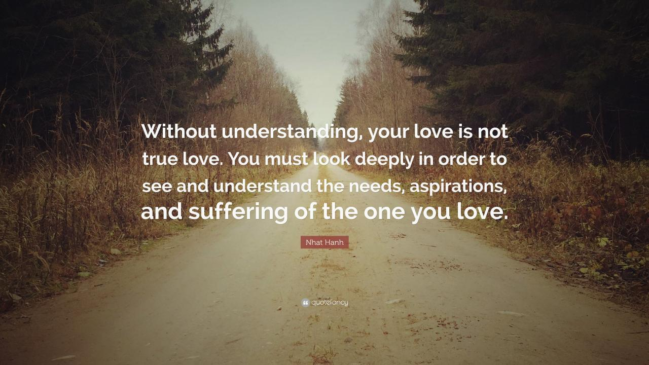 Nhat Hanh Quote Without Understanding Your Love Is Not True Love You