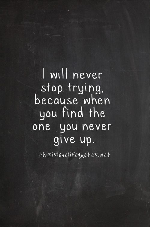 I Will Never Stop Trying Because When You Find The One You Never Give Up