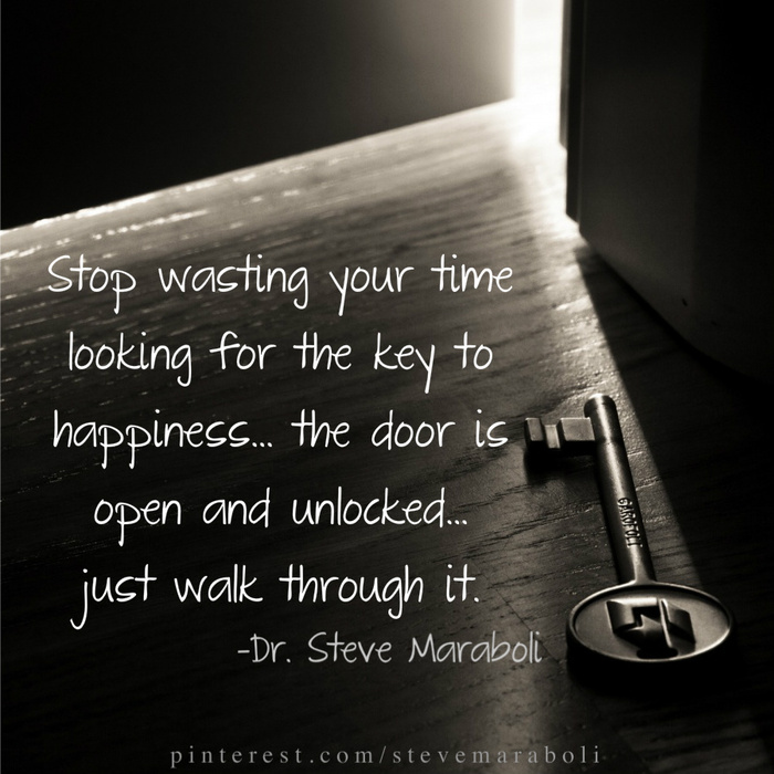 Stop Wasting Your Time Looking For The Key To Happiness The Door Is Open And