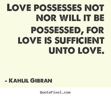 Kahlil Gi N Quotes Love Possesses Not Nor Will It Be Possessed For Love Is