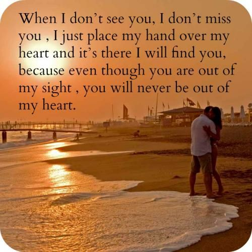 When I Dont See You I Dont Miss You I Just Place My Hand Over My Heart And Its There I Will Find You Because Even Though You Are Out Of
