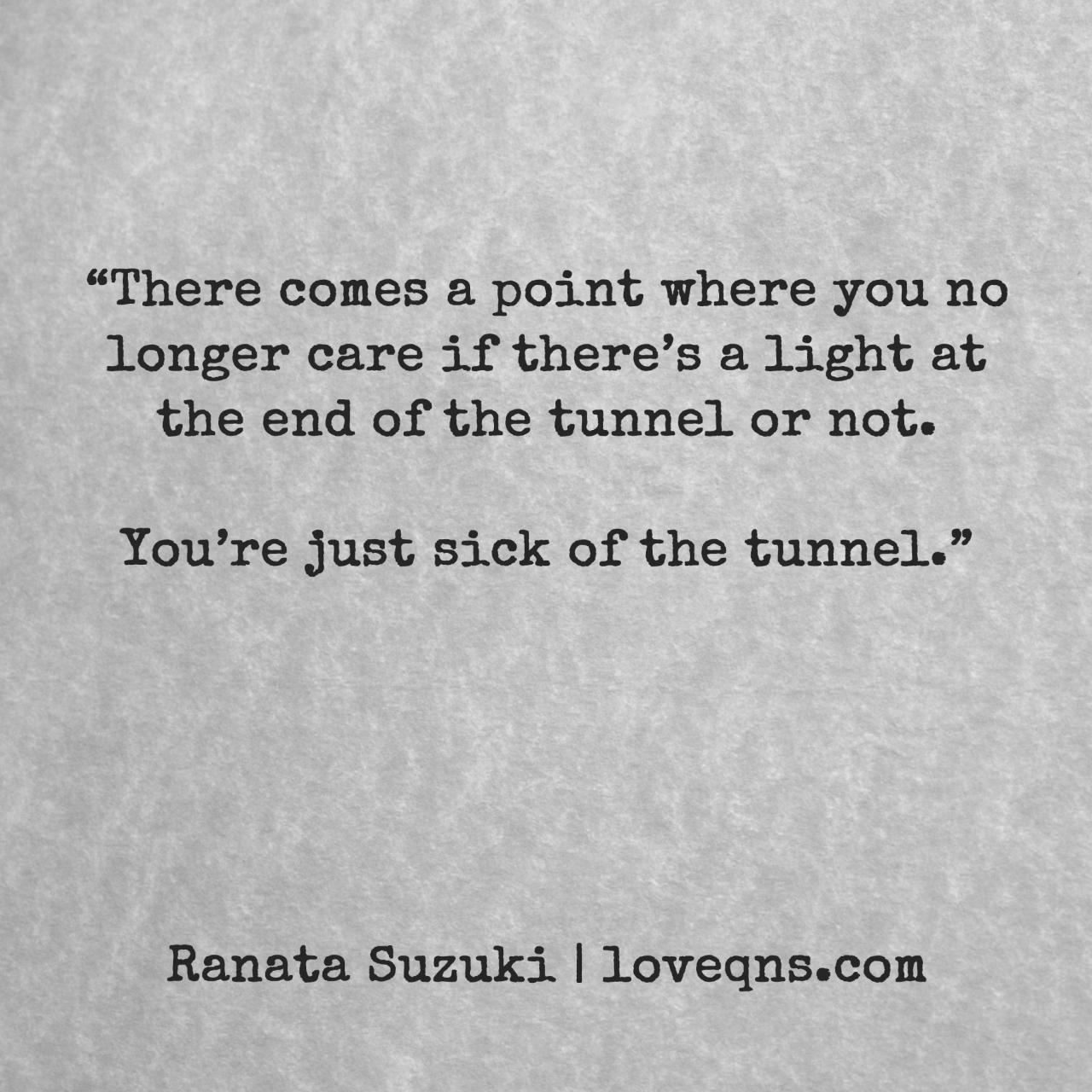 There Comes A Point Where You No Longer Care If Theres A Light At The End Of The Tunnel Or Not Youre Just Sick Of The Tunnel Ranata Suzuki Quote