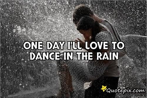 One Day Ill Love To Dance In The Rain Quotepix