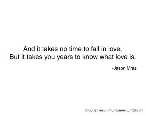 And It Takes No Time To Fall In Love But It Takes You Years To Know What Love Is