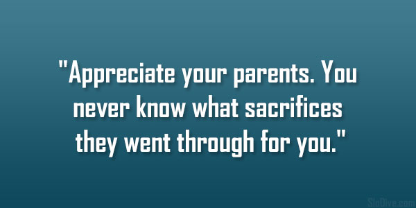 Appreciate Your Parents You Never Know What Sacrifices They Went Through For You